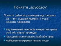 """Поняття """"advocacy"""" Поняття """"advocacy походить від грецьких ad – """"тут, в даний..."""