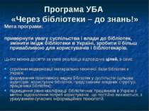 Програма УБА «Через бібліотеки – до знань!» Мета програми: привернути увагу с...