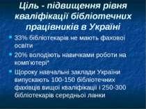 Ціль - підвищення рівня кваліфікації бібліотечних працівників в Україні 33% б...