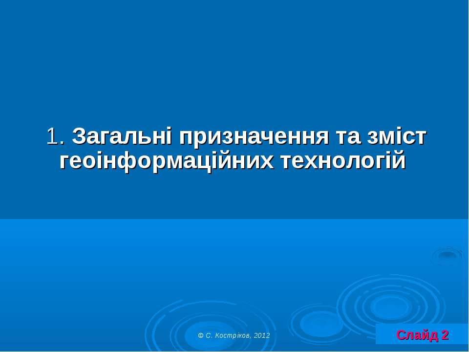 1. Загальні призначення та зміст геоінформаційних технологій Слайд 2 © С. Кос...