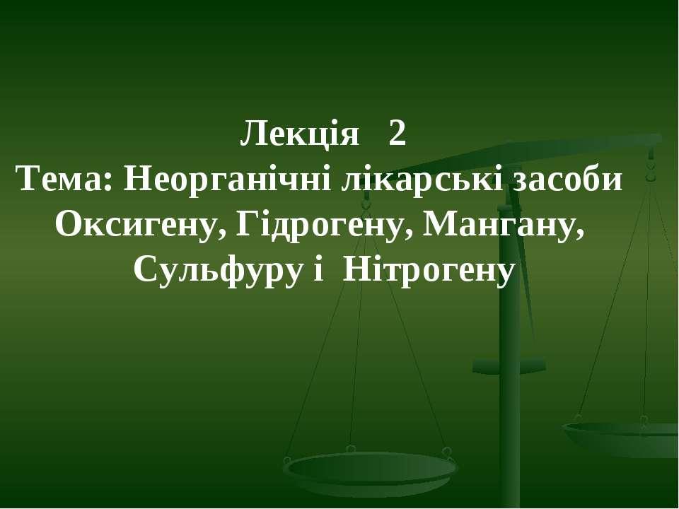 Лекція 2 Тема: Неорганічні лікарські засоби Оксигену, Гідрогену, Мангану, Сул...