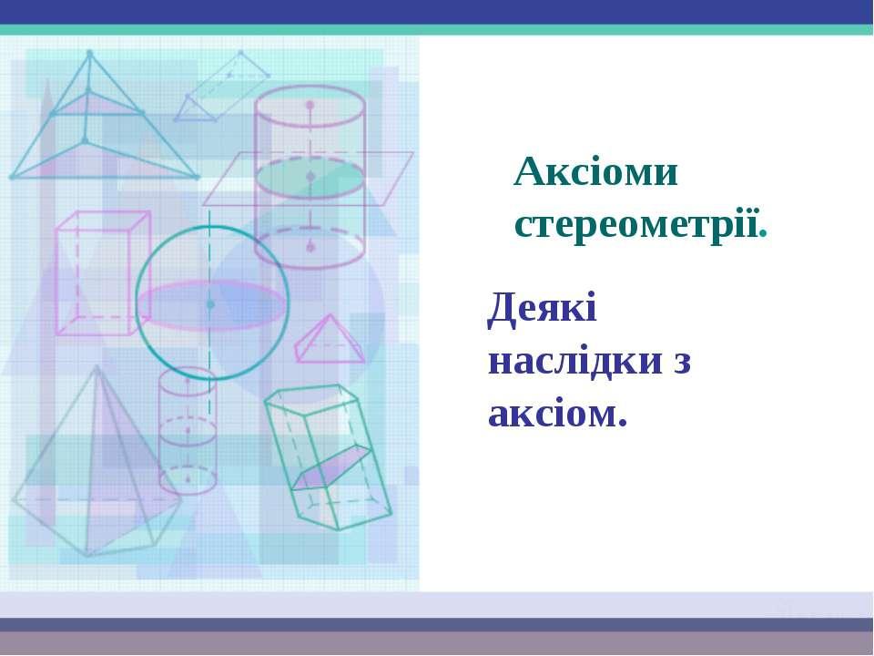 Аксіоми стереометрії. Деякі наслідки з аксіом.