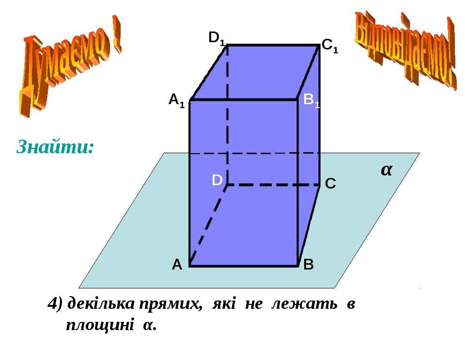 А А1 В В1 С С1 D D1 4) декілька прямих, які не лежать в площині α. α Знайти: