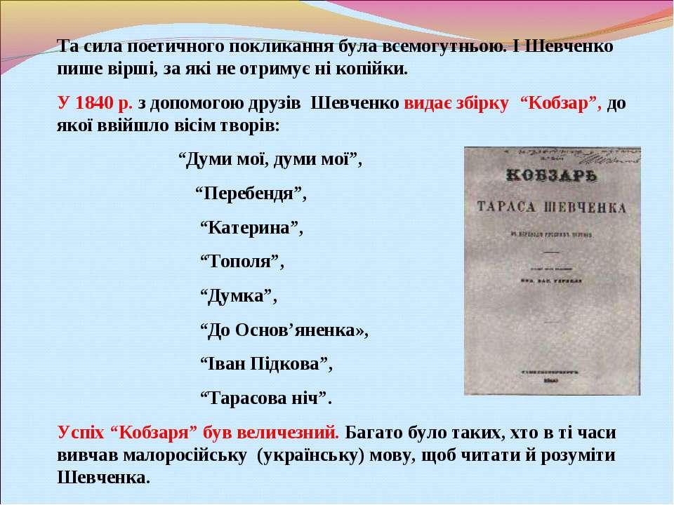 Та сила поетичного покликання була всемогутньою. І Шевченко пише вірші, за як...