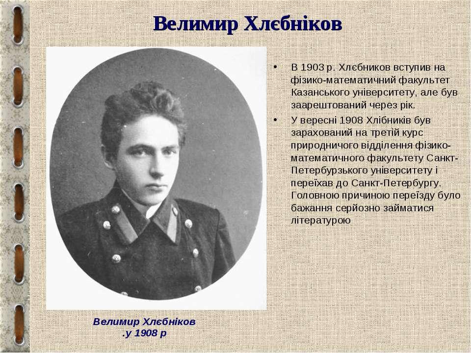 Велимир Хлєбніков В 1903 р. Хлєбников вступив на фізико-математичний факульте...