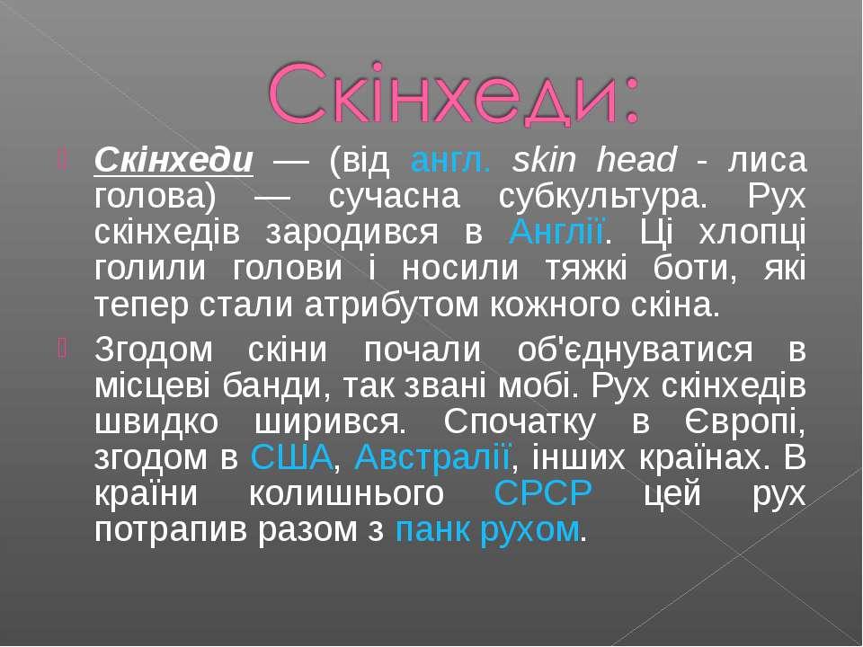 Скінхеди — (від англ. skin head - лиса голова) — сучасна субкультура. Рух скі...