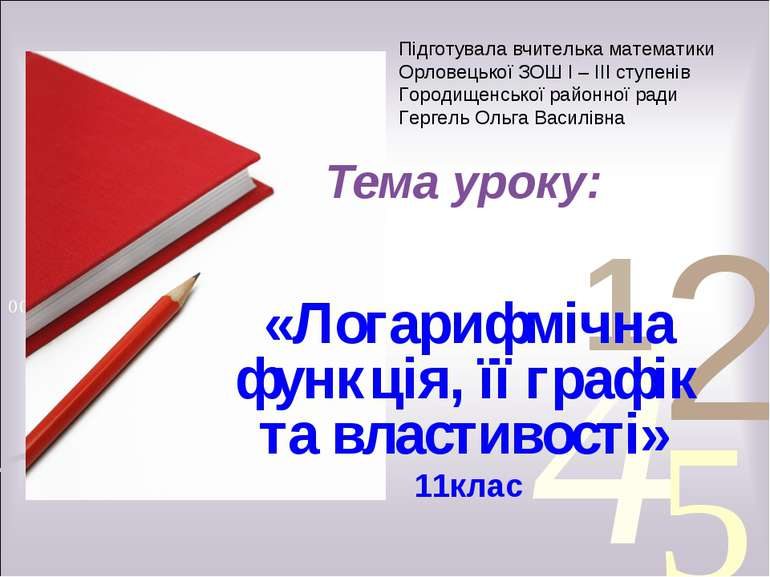 Тема уроку: «Логарифмічна функція, її графік та властивості» 11клас Підготува...