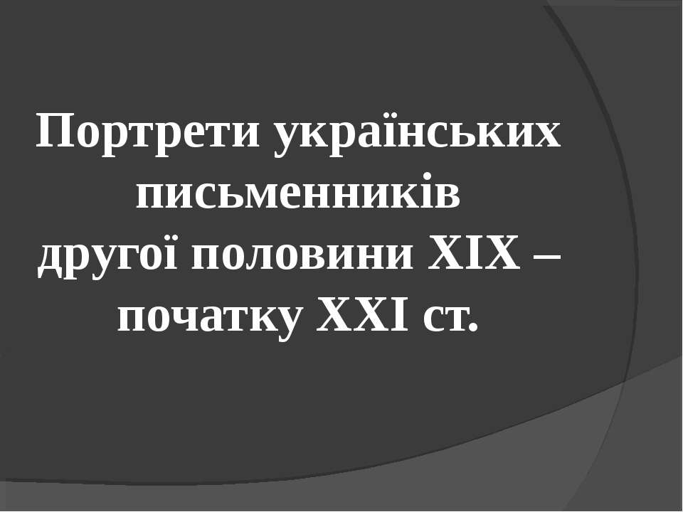 Портрети українських письменників другої половини ХІХ – початку ХХІ ст.