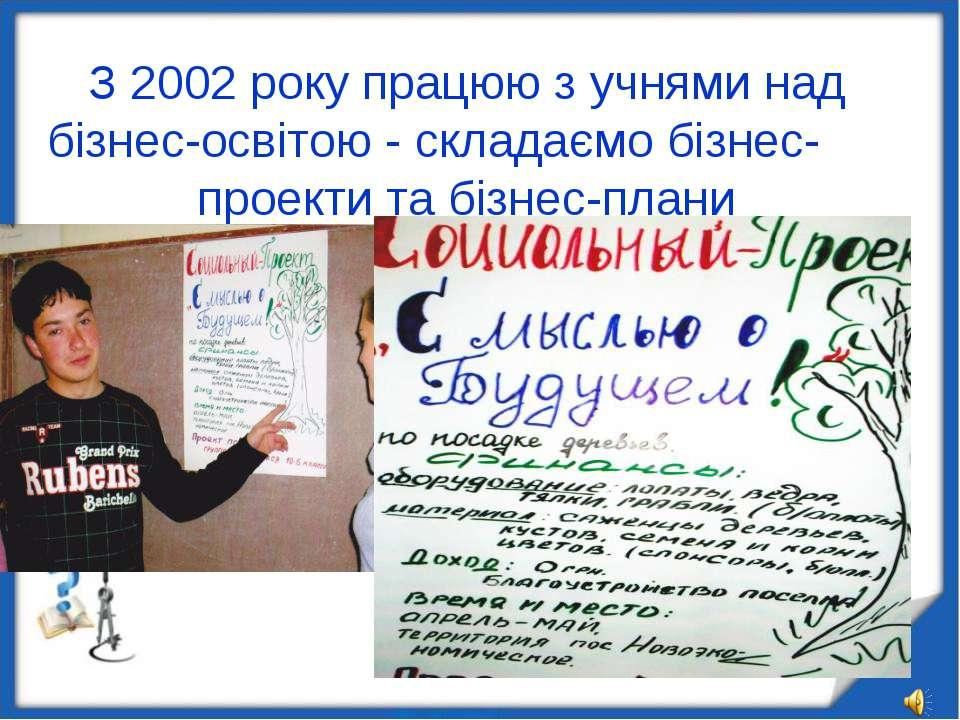 З 2002 року працюю з учнями над бізнес-освітою - складаємо бізнес- проекти та...