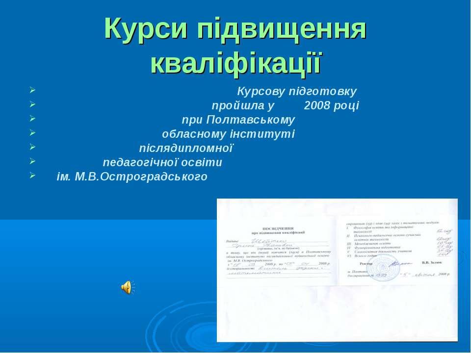 Курси підвищення кваліфікації Курсову підготовку пройшла у 2008 році при Полт...