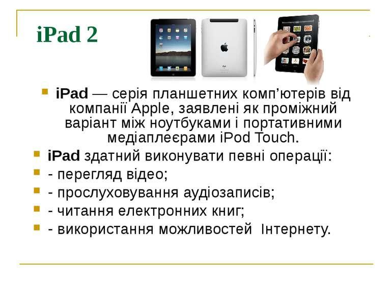 iPad 2 iPad — серія планшетних комп'ютерів від компанії Apple, заявлені як пр...
