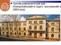 Третім університетом був Новоросійський в Одесі, заснований у 1864 році.