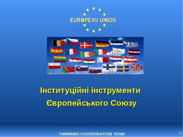 * Інституційні інструменти Європейського Союзу TWINNING COORDINATION TEAM EUR...