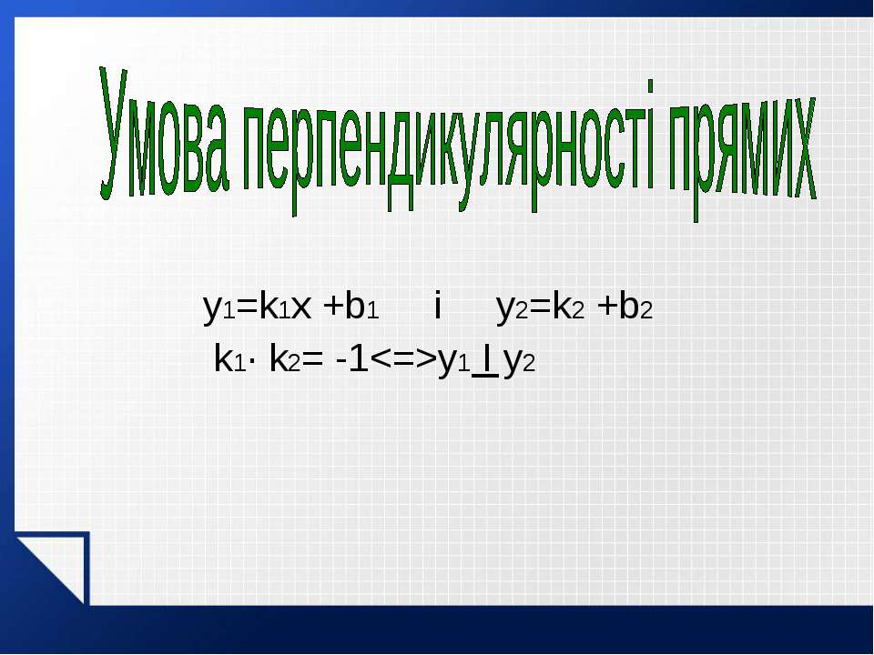 y1=k1x +b1 і y2=k2 +b2 k1· k2= -1y1 I y2