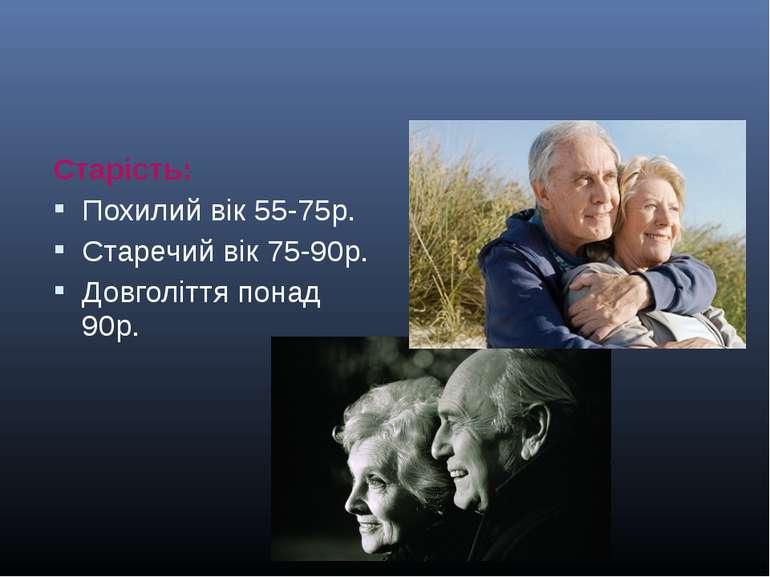 Старість: Похилий вік 55-75р. Старечий вік 75-90р. Довголіття понад 90р.