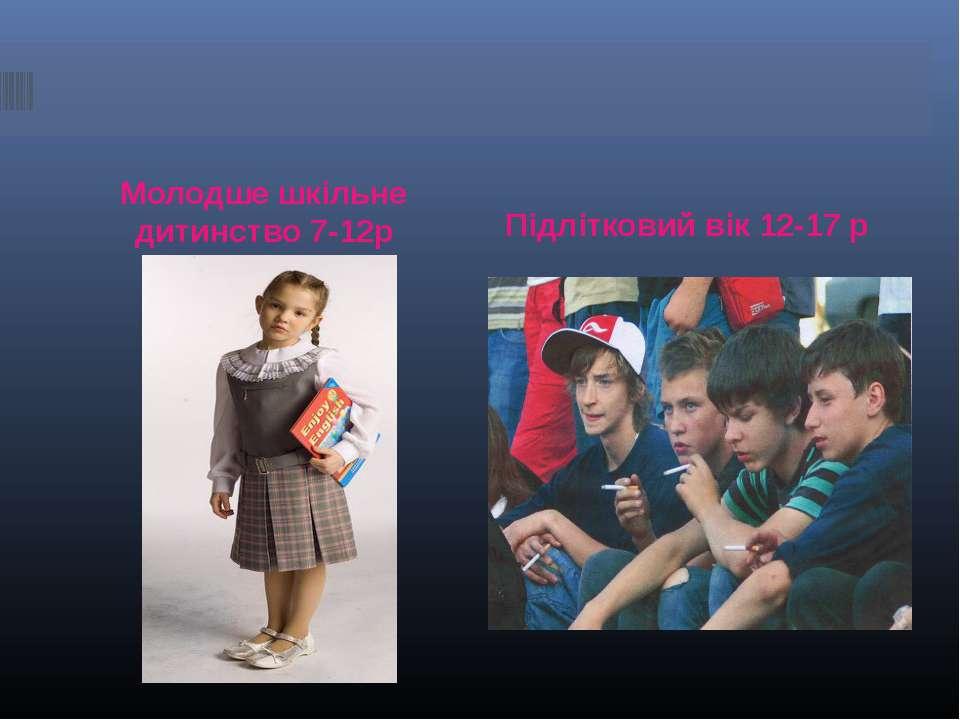 Молодше шкільне дитинство 7-12р Підлітковий вік 12-17 р