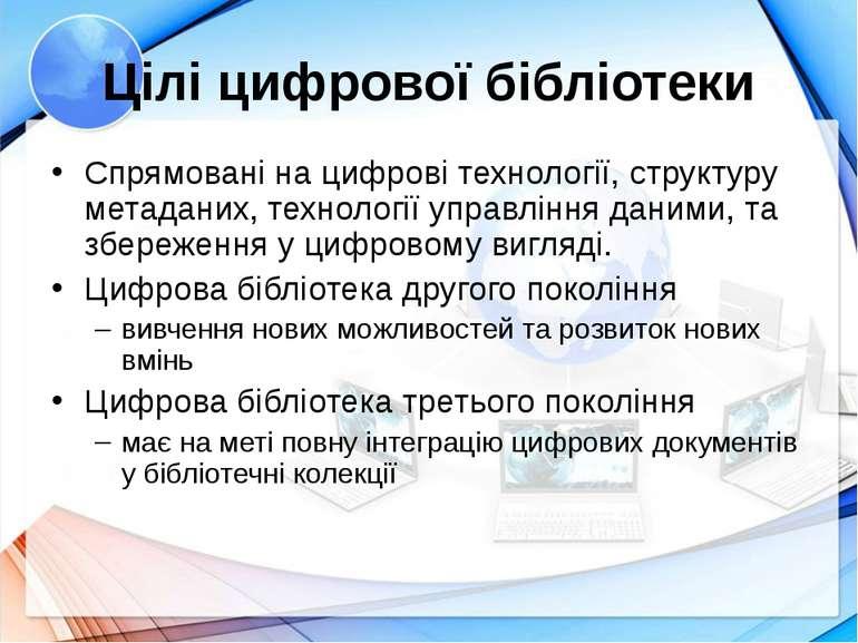 Цілі цифрової бібліотеки Спрямовані на цифрові технології, структуру метадани...