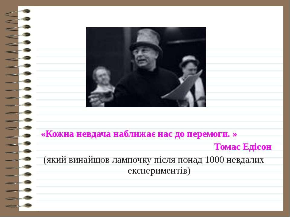 «Кожна невдача наближає нас до перемоги. » Томас Едісон (який винайшов лампоч...