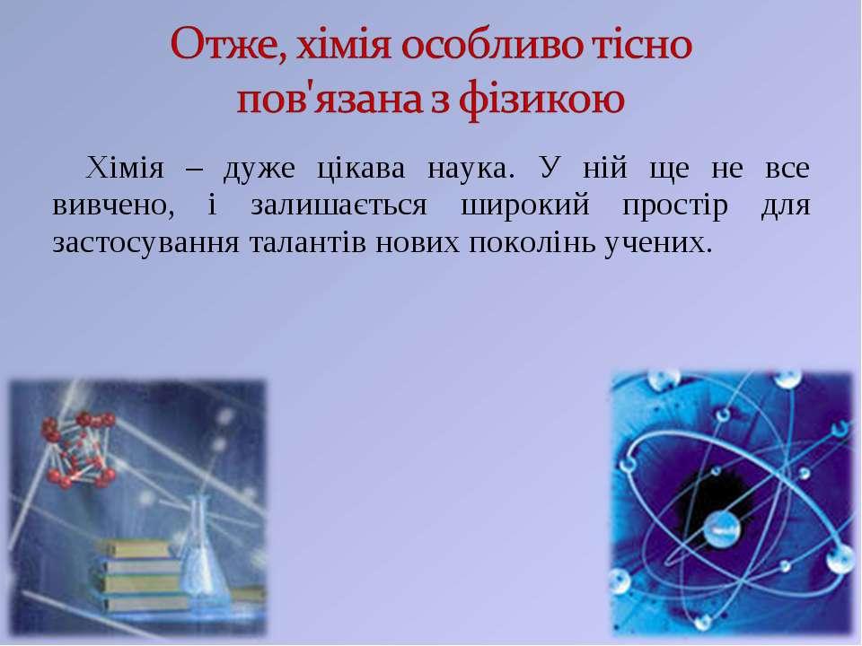Хімія – дуже цікава наука. У ній ще не все вивчено, і залишається широкий про...