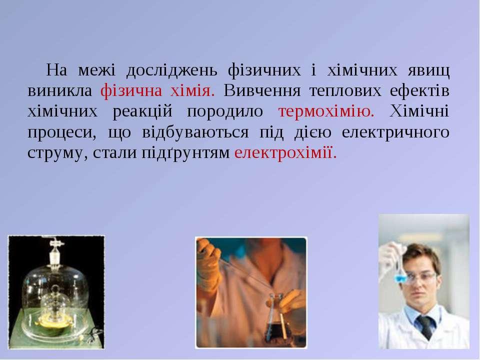 На межі досліджень фізичних і хімічних явищ виникла фізична хімія. Вивчення т...