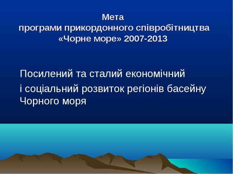 Мета програми прикордонного співробітництва «Чорне море» 2007-2013 Посилений ...