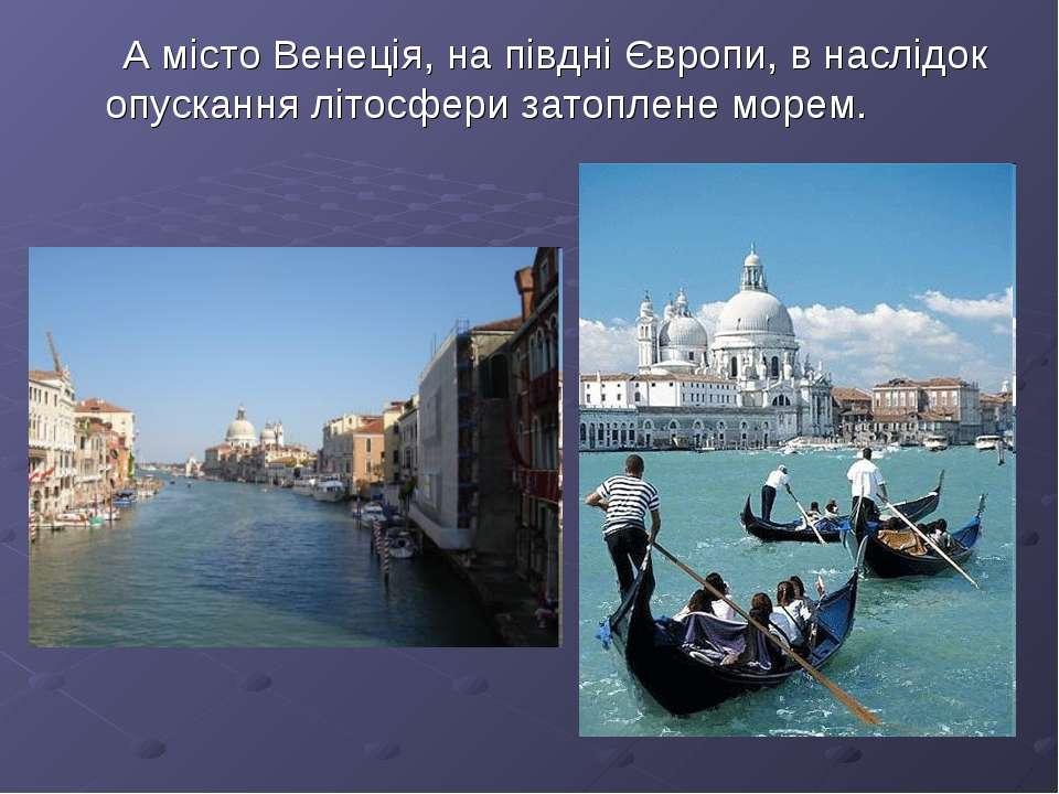 А місто Венеція, на півдні Європи, в наслідок опускання літосфери затоплене м...