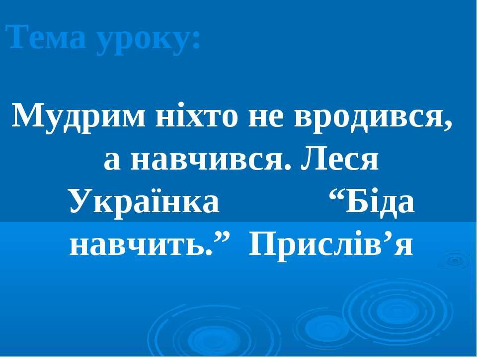 """Тема уроку: Мудрим ніхто не вродився, а навчився. Леся Українка """"Біда навчить..."""