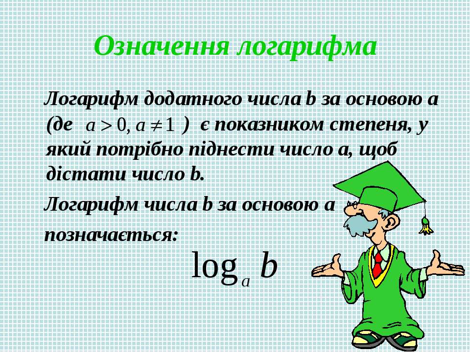 Означення логарифма Логарифм додатного числа b за основою a (де ) є показнико...