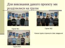 Для виконання даного проекту ми розділилися на групи Група №1 Група №2 Група ...