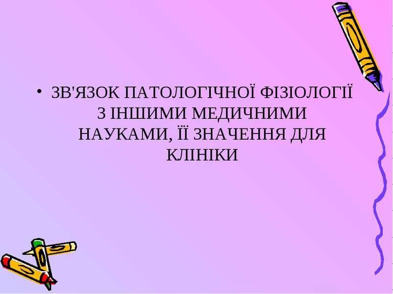 ЗВ'ЯЗОК ПАТОЛОГІЧНОЇ ФІЗІОЛОГІЇ 3 ІНШИМИ МЕДИЧНИМИ НАУКАМИ, ЇЇ ЗНАЧЕННЯ ДЛЯ К...