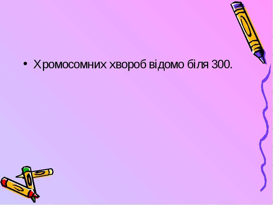 Хромосомних хвороб відомо біля 300.