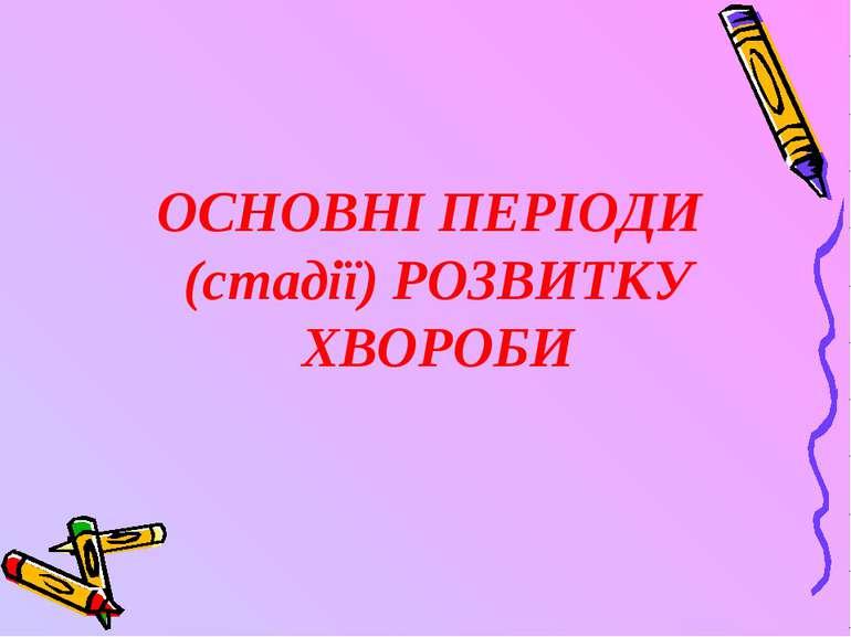 ОСНОВНІ ПЕРІОДИ (стадії) РОЗВИТКУ ХВОРОБИ