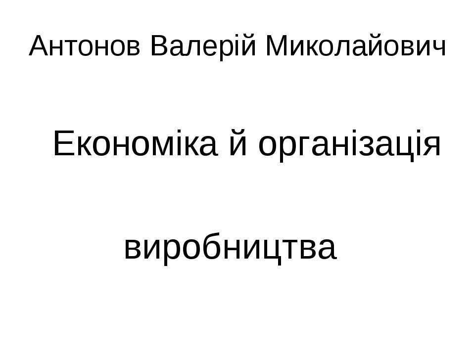 Антонов Валерій Миколайович Економіка й організація виробництва