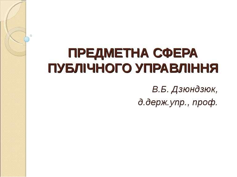 ПРЕДМЕТНА СФЕРА ПУБЛІЧНОГО УПРАВЛІННЯ В.Б. Дзюндзюк, д.держ.упр., проф.