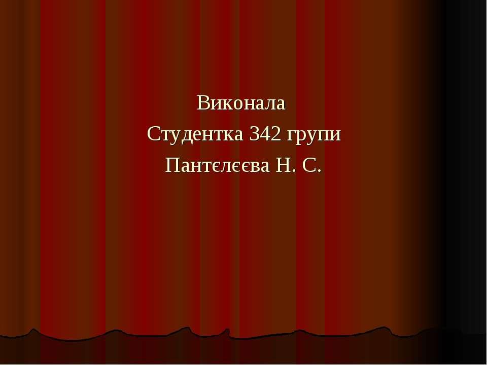 Виконала Студентка 342 групи Пантєлєєва Н. С.
