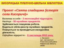 Проект «Свята спадщина (історія села Кисоричі)» Включає в себе - 3 експозицій...