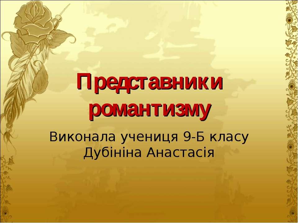 Представники романтизму Виконала учениця 9-Б класу Дубініна Анастасія