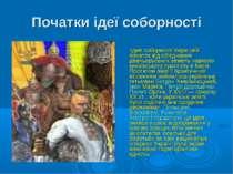 Початки ідеї соборності Ідея соборності бере свій початок від об'єднання давн...