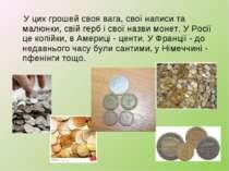 У цих грошей своя вага, свої написи та малюнки, свій герб і свої назви монет....