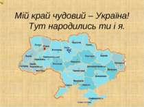 Мій край чудовий – Україна! Тут народились ти і я. .