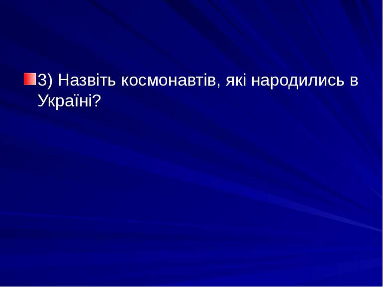 3) Назвіть космонавтів, які народились в Україні?