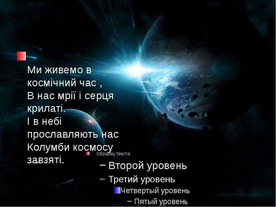 Ми живемо в космічний час , В нас мрії і серця крилаті.І в небі прославляють ...