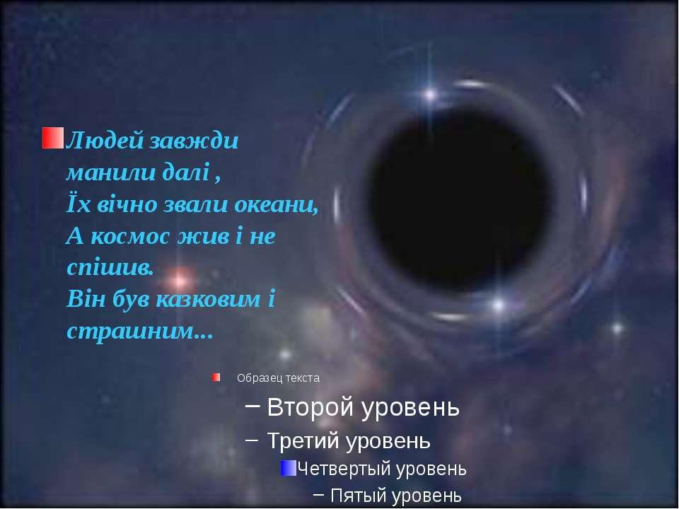 Людей завжди манили далі ,Їх вічно звали океани,А космос жив і не спішив.Він ...