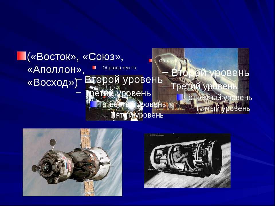 («Восток», «Союз», «Аполлон», «Восход»)