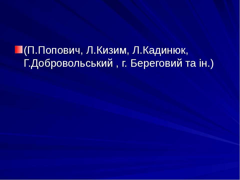 (П.Попович, Л.Кизим, Л.Кадинюк, Г.Добровольський , г. Береговий та ін.)