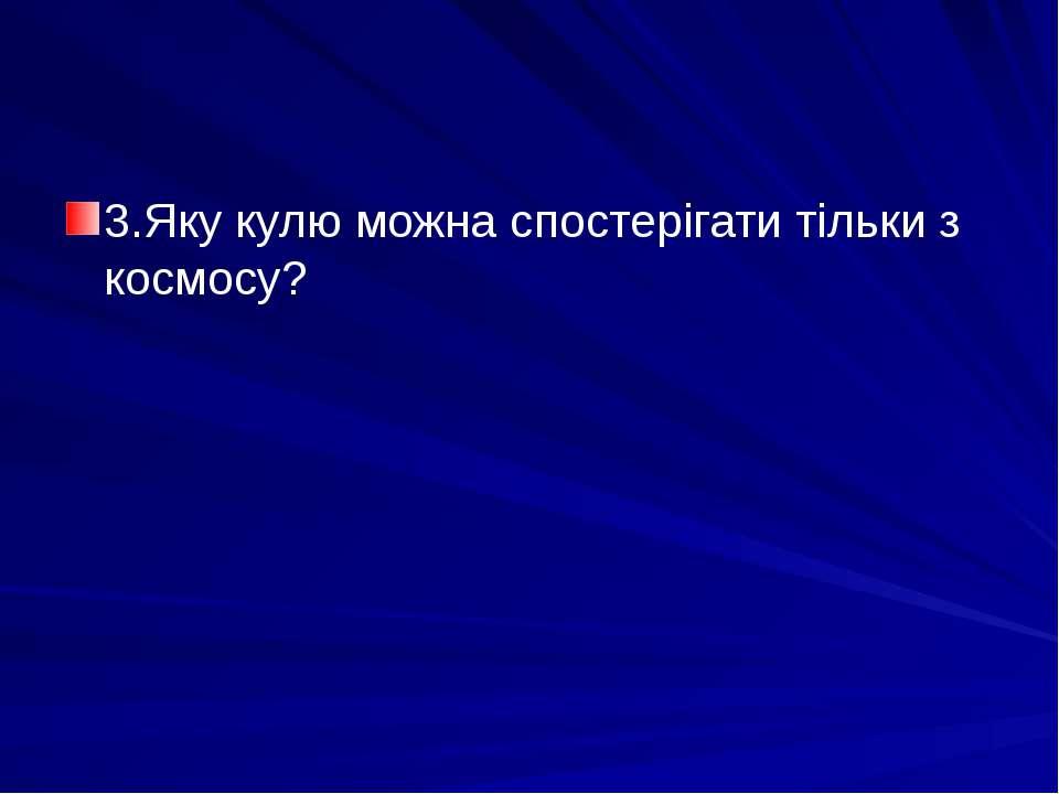 3.Яку кулю можна спостерігати тільки з космосу?