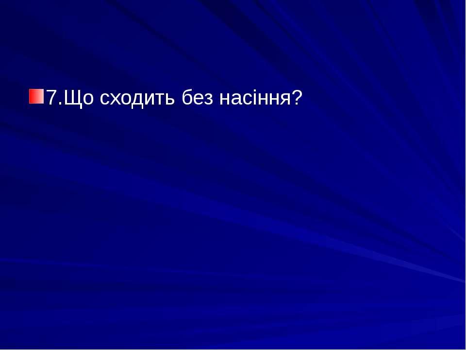 7.Що сходить без насіння?