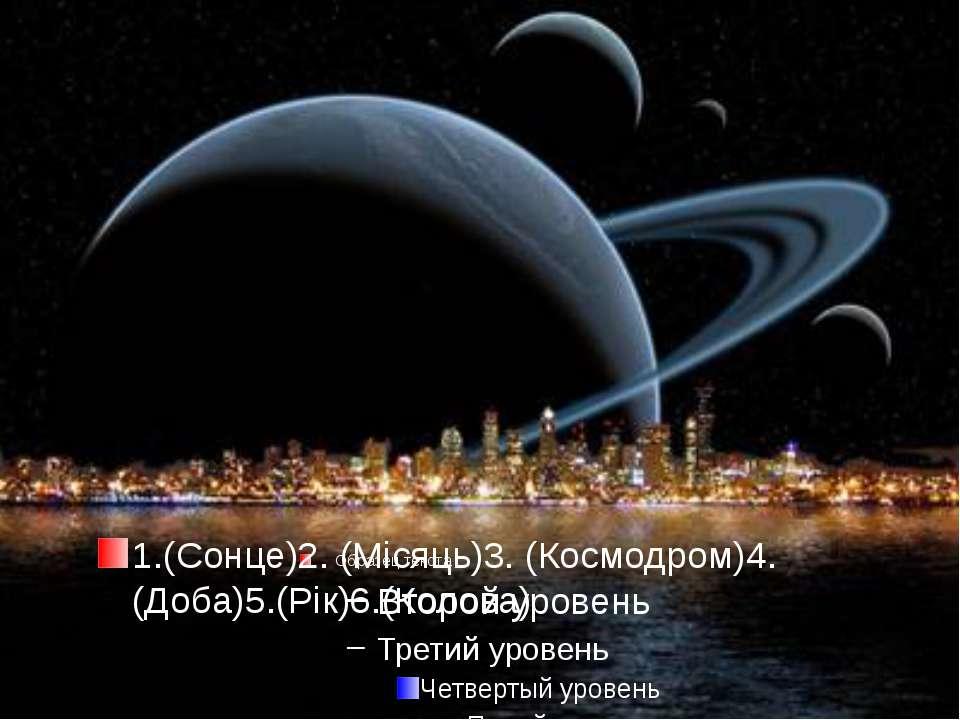 1.(Сонце)2. (Місяць)3. (Космодром)4. (Доба)5.(Рік)6.(Колова)
