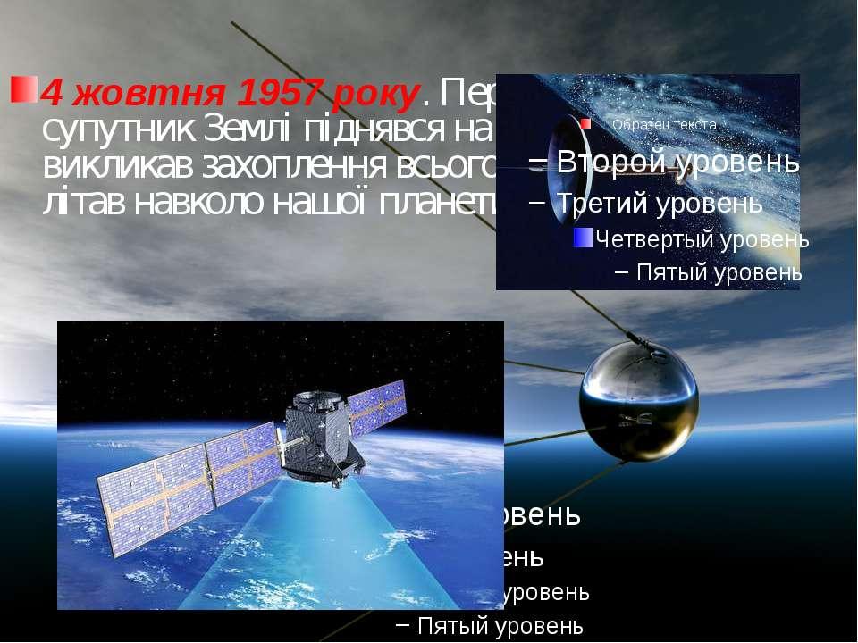 4 жовтня 1957 року. Перший штучний супутник Землі піднявся на висоту 947 км. ...