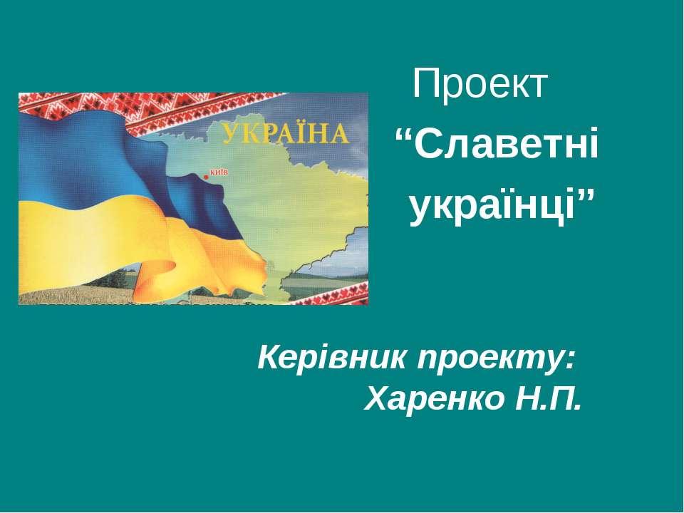 """Проект """"Славетні українці"""" Керівник проекту: Харенко Н.П."""